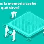 ¿Qué es la memoria caché y para qué sirve?